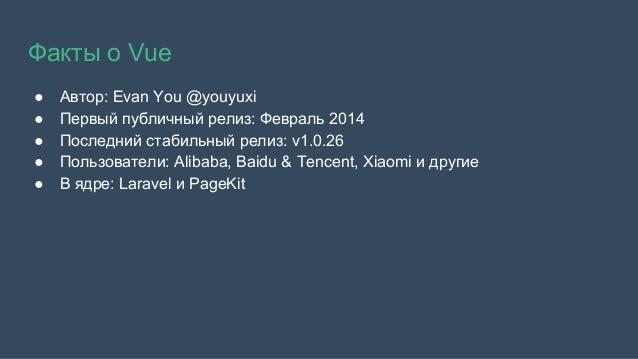 Факты о Vue ● Автор: Evan You @youyuxi ● Первый публичный релиз: Февраль 2014 ● Последний стабильный релиз: v1.0.26 ● Поль...