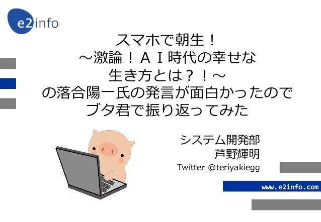 www.e2info.com スマホで朝生! 〜激論!AI時代の幸せな 生き方とは?!〜 の落合陽一氏の発言が面白かったので ブタ君で振り返ってみた システム開発部 芦野輝明 Twitter @teriyakiegg