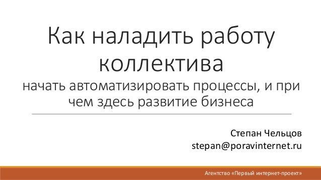 Какналадитьработу коллектива начатьавтоматизироватьпроцессы,ипри чемздесьразвитиебизнеса СтепанЧельцов stepan@...