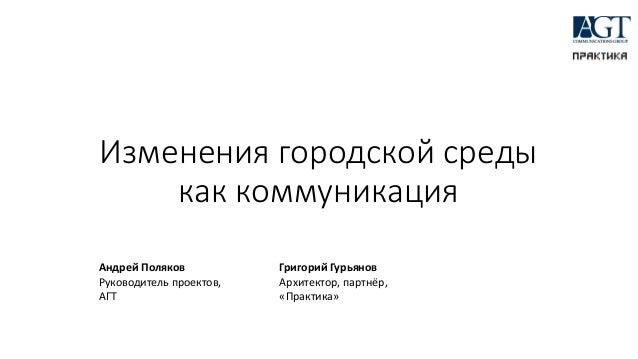 Изменения городской среды как коммуникация Андрей Поляков Руководитель проектов, АГТ Григорий Гурьянов Архитектор, партнёр...