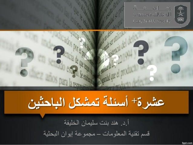 عشرة+أسئلةتمشكلالباحثين أ.د.الخليفة سليمان بنت هند المعلومات تقنية قسم–البحثية إيوان مجموعة