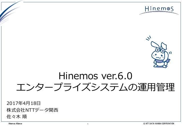 1 © NTT DATA KANSAI CORPORATIONHinemos Alliance Hinemos ver.6.0 エンタープライズシステムの運用管理 2017年4月18日 株式会社NTTデータ関西 佐々木 順