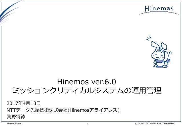 1 © 2017 NTT DATA INTELLILINK CORPORATIONHinemos Alliance Hinemos ver.6.0 ミッションクリティカルシステムの運用管理 2017年4月18日 NTTデータ先端技術株式会社(H...