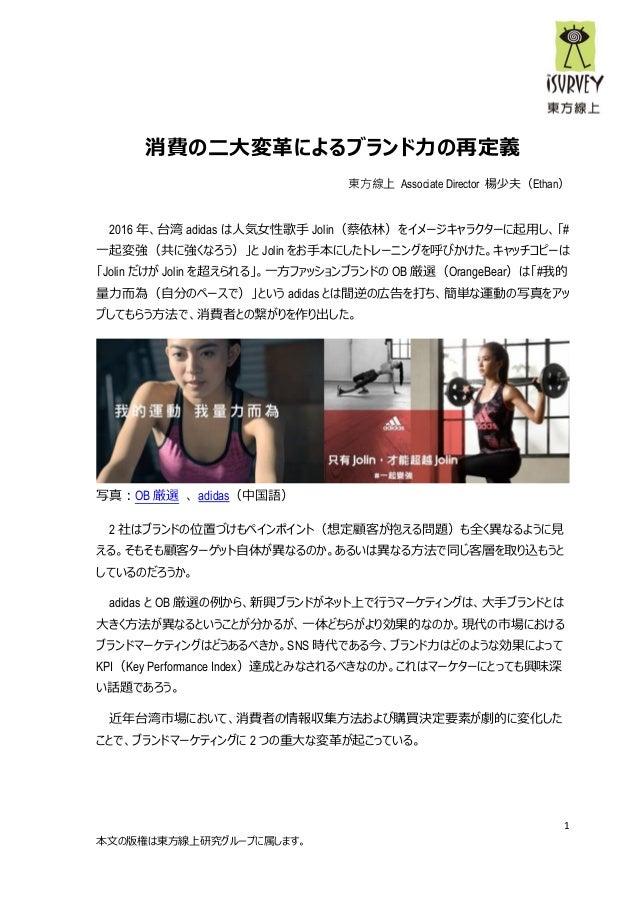 1 本文の版権は東方線上研究グループに属します。 消費の二大変革によるブランド力の再定義 東方線上 Associate Director 楊少夫(Ethan) 2016 年、台湾 adidas は人気女性歌手 Jolin(蔡依林)をイメージキャ...