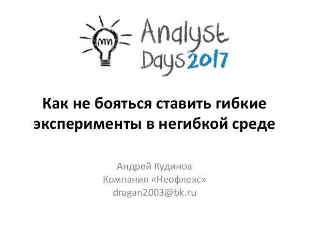 Как не бояться ставить гибкие эксперименты в негибкой среде Андрей Кудинов Компания «Неофлекс» dragan2003@bk.ru
