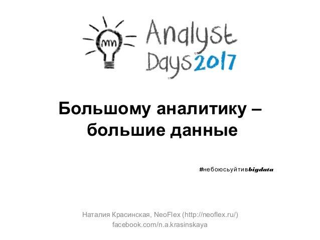 Большому аналитику – большие данные Наталия Красинская, NeoFlex (http://neoflex.ru/) facebook.com/n.a.krasinskaya # bigdat...