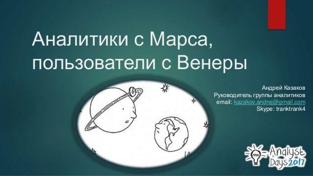 Аналитики с Марса, пользователи с Венеры Андрей Казаков Руководитель группы аналитиков email: kazakov.andrej@gmail.com Sky...