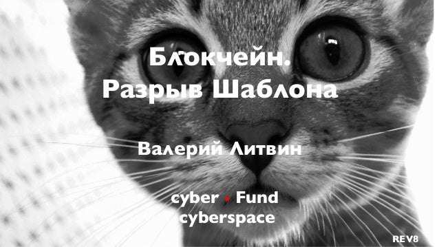 cyber • Fund cyberspace Блокчейн. Разрыв Шаблона Валерий Литвин REV8