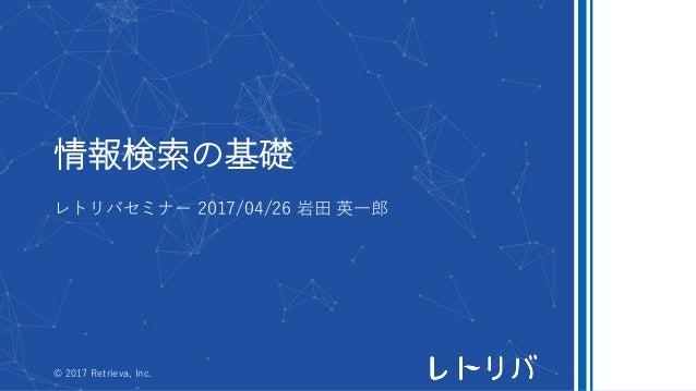 情報検索の基礎 レトリバセミナー 2017/04/26 岩田 英一郎 © 2017 Retrieva, Inc.