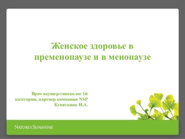 Женское здоровье в пременопаузе и в менопаузе Врач акушер-гинеколог 1й категории, партнер компании NSP Кувяткина Н.А.