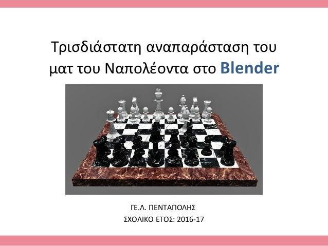 Τρισδιάστατη αναπαράσταση του ματ του Ναπολέοντα στο Blender ΓΕ.Λ. ΠΕΝΤΑΠΟΛΗΣ ΣΧΟΛΙΚΟ ΕΤΟΣ: 2016-17
