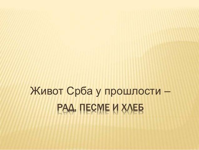 РАД, ПЕСМЕ И ХЛЕБ Живот Срба у прошлости –
