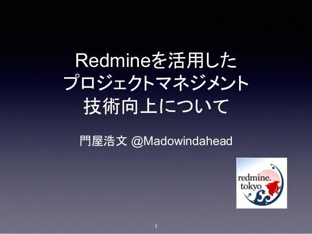 Redmineを活用した プロジェクトマネジメント 技術向上について 門屋浩文 @Madowindahead 1