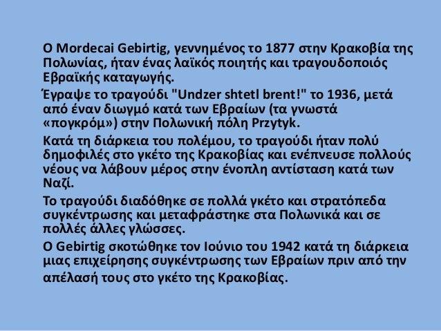 Ο Mordecai Gebirtig, ένας λαϊκός ποιητής και τραγουδοποιός Εβραϊκής καταγωγής, γεννήθηκε το 1877 στην Κρακοβία της Πολωνία...