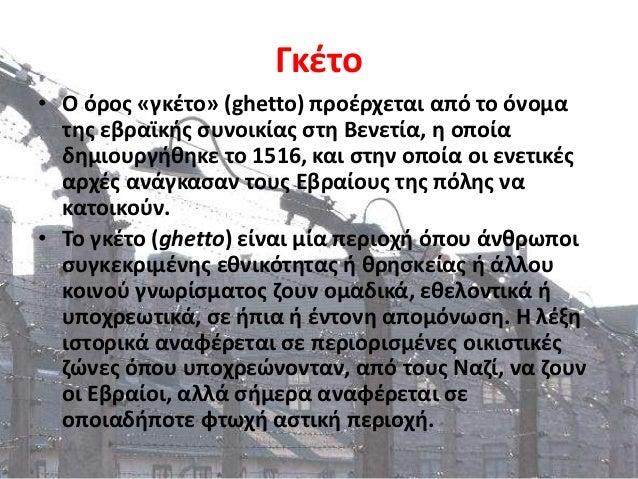 Γκέτο • Ο όρος «γκέτο» (ghetto) προέρχεται από το όνομα της εβραϊκής συνοικίας στη Βενετία, η οποία δημιουργήθηκε το 1516,...