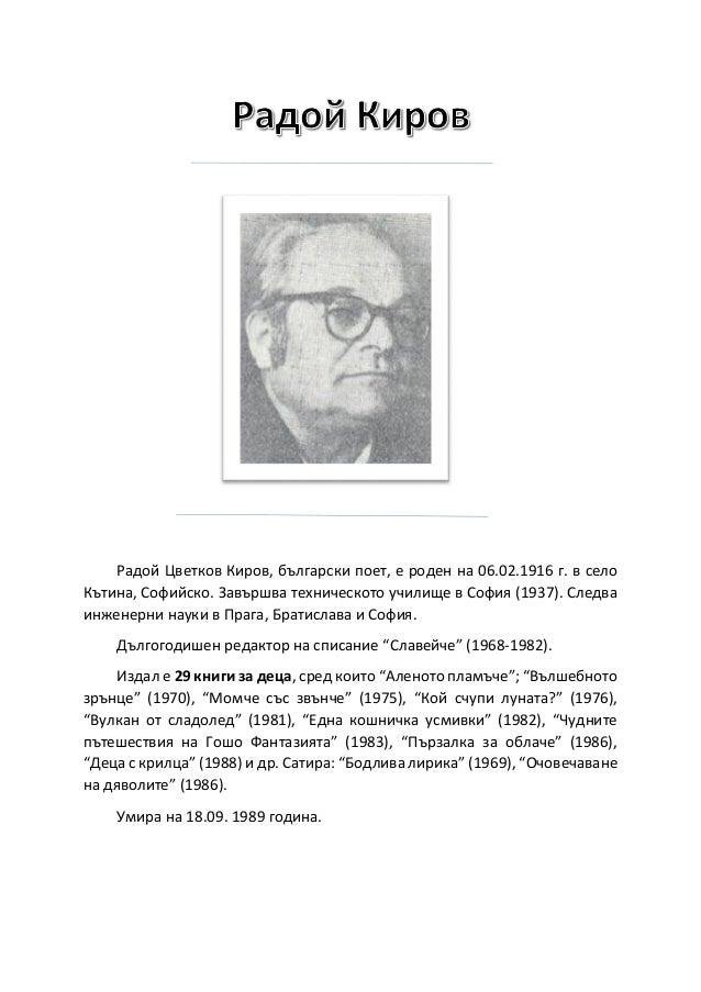 Радой Цветков Киров, български поет, е роден на 06.02.1916 г. в село Кътина, Софийско. Завършва техническото училище в Соф...