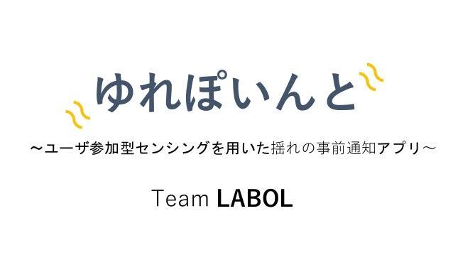 〜ユーザ参加型センシングを用いた揺れの事前通知アプリ〜 ゆれぽいんと Team LABOL