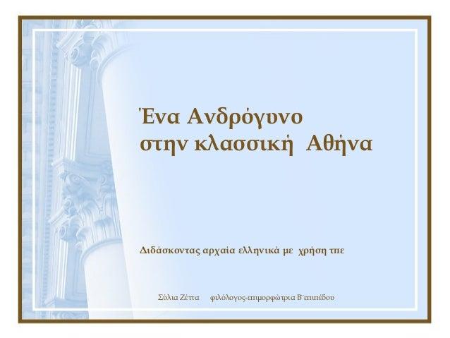 Σύλια Ζέττα φιλόλογος-επιμορφώτρια Β¨επιπέδου Ένα Ανδρόγυνο στην κλασσική Αθήνα Διδάσκοντας αρχαία ελληνικά με χρήση τπε