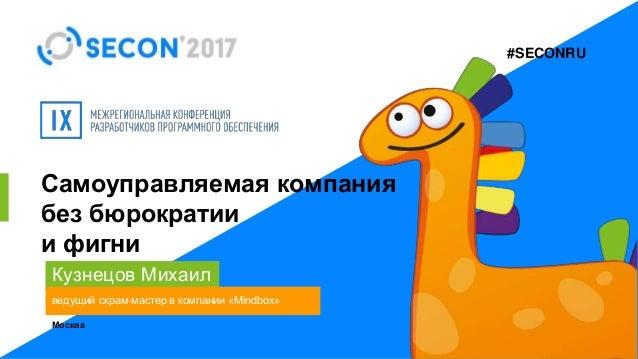 #SECONRU Самоуправляемая компания без бюрократии и фигни Кузнецов Михаил ведущий скрам-мастер в компании «Mindbox» Москва