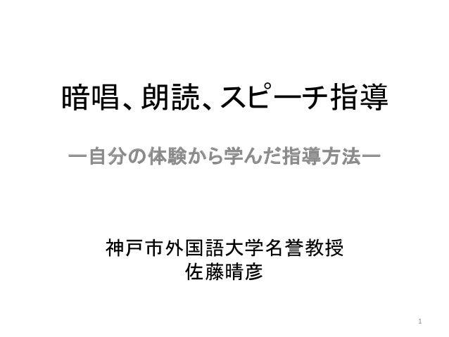 暗唱、朗読、スピーチ指導 ー自分の体験から学んだ指導方法ー 1 神戸市外国語大学名誉教授 佐藤晴彦