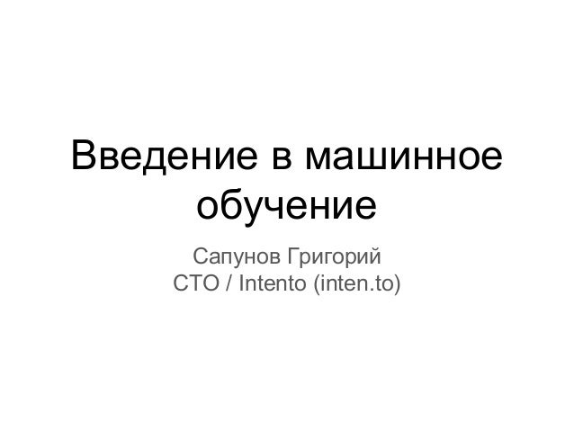 Введение в машинное обучение Сапунов Григорий CTO / Intento (inten.to)
