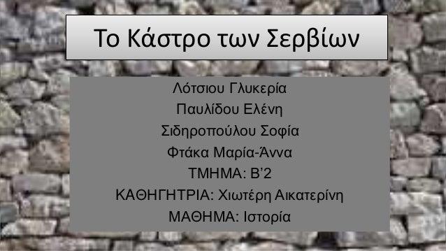 Το Κάστρο των Σερβίων Λότσιου Γλυκερία Παυλίδου Ελένη Σιδηροπούλου Σοφία Φτάκα Μαρία-Άννα ΤΜΗΜΑ: B'2 KAΘΗΓΗΤΡΙΑ: Χιωτέρη Α...