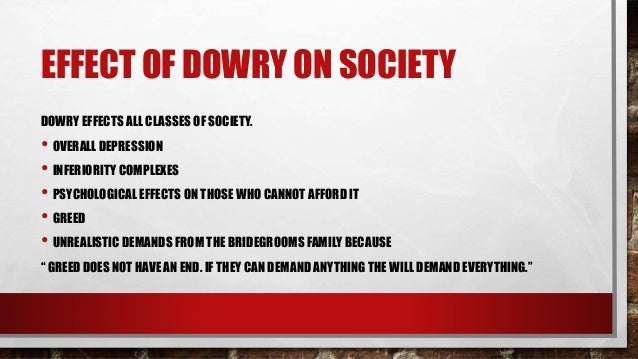 "consequences of dowry Dowry refers to ""the property, money, ornaments or any other form of wealth which a man or his family receives from his wife or her family at the time of marriage."