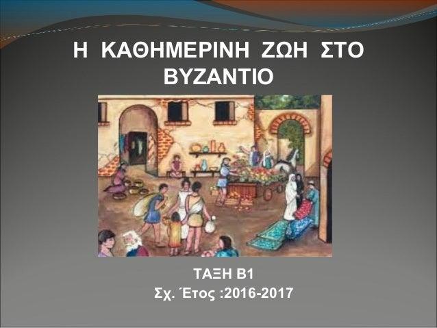 Η ΚΑΘΗΜΕΡΙΝΗ ΖΩΗ ΣΤΟ ΒΥΖΑΝΤΙΟ ΤΑΞΗ Β1 Σχ. Έτος :2016-2017