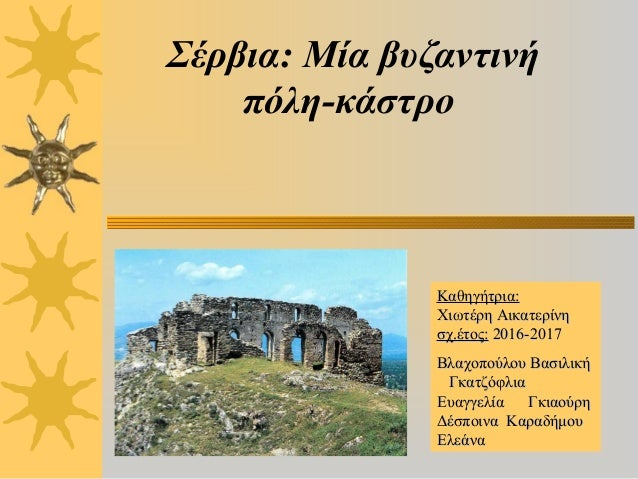 Σέρβια: Μία βυζαντινή πόλη-κάστρο Καθηγήτρια:Καθηγήτρια: Χιωτέρη ΑικατερίνηΧιωτέρη Αικατερίνη σχ.έτος:σχ.έτος: 2016-201720...