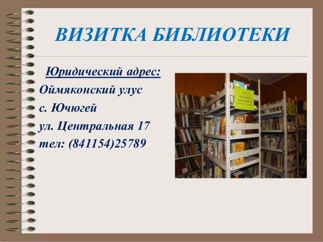 ВИЗИТКА БИБЛИОТЕКИ Юридический адрес: Оймяконский улус с. Ючюгей ул. Центральная 17 тел: (841154)25789