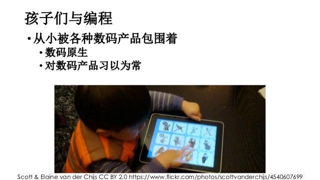 孩子们与编程 •从小被各种数码产品包围着 • 数码原生 • 对数码产品习以为常 Scott & Elaine van der Chijs CC BY 2.0 https://www.flickr.com/photos/scottvanderch...