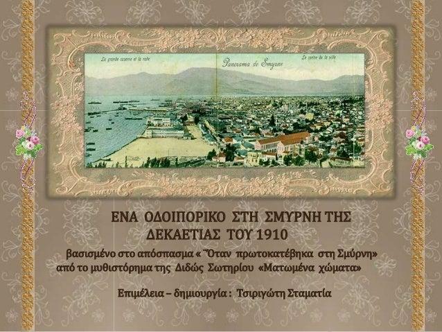 ΕΝΑ ΟΔΟΙΠΟΡΙΚΟ ΣΤΗ ΣΜΥΡΝΗ ΤΗΣ ΔΕΚΑΕΤΙΑΣ ΤΟΥ 1910 βασισμένο στο απόσπασμα « ¨Όταν πρωτοκατέβηκα στη Σμύρνη» από το μυθιστόρ...