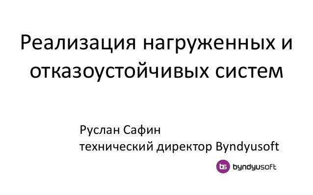 Реализация нагруженных и отказоустойчивых систем Руслан Сафин технический директор Byndyusoft