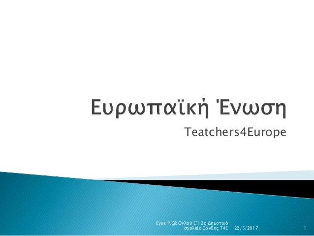 Τeatchers4Europe 22/5/2017 Εγκε Ριζά Ογλού Ε'1 2ο Δημοτικό σχολείο Ξάνθης Τ4Ε 1