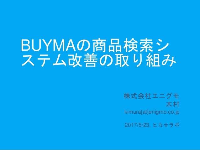 BUYMAの商品検索シ ステム改善の取り組み 株式会社エニグモ 木村 kimura[at]enigmo.co.jp 2017/5/23, ヒカ☆ラボ
