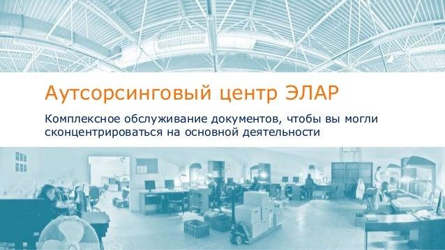Аутсорсинговый центр ЭЛАР Комплексное обслуживание документов, чтобы вы могли сконцентрироваться на основной деятельности