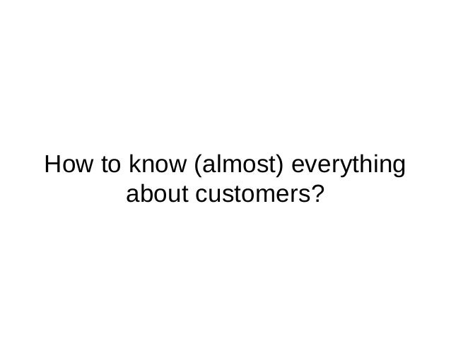 How to know (almost) everything about customers?