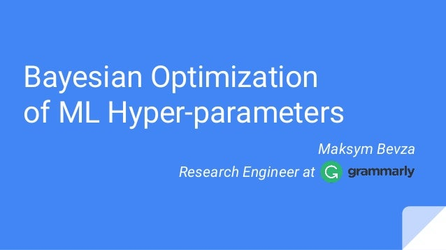 Bayesian Optimization of ML Hyper-parameters Maksym Bevza Research Engineer at