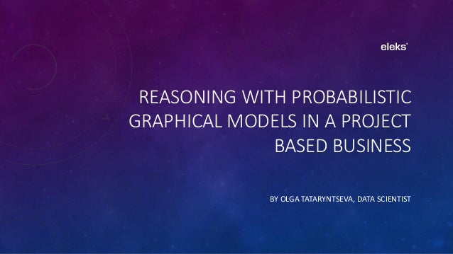 REASONING WITH PROBABILISTIC GRAPHICAL MODELS IN A PROJECT BASED BUSINESS BY OLGA TATARYNTSEVA, DATA SCIENTIST