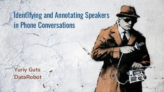 Identifying and Annotating Speakers in Phone Conversations Identifying and Annotating Speakers in Phone Conversations Yuri...