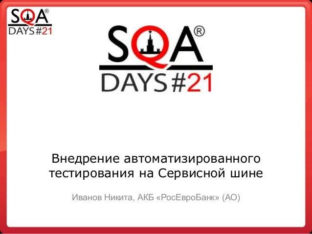 Внедрение автоматизированного тестирования на Сервисной шине Иванов Никита, АКБ «РосЕвроБанк» (АО)