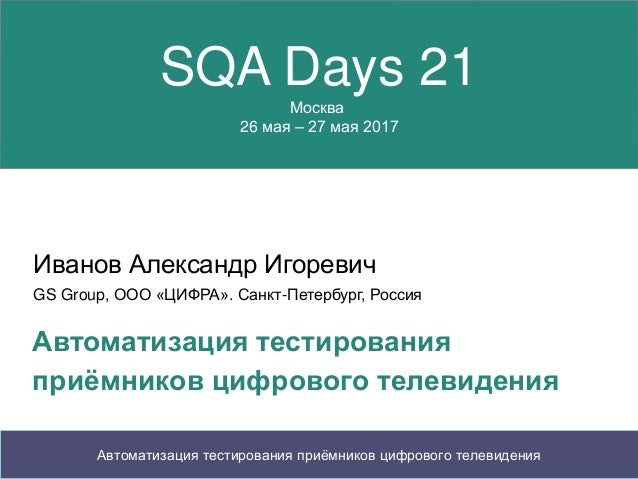 SQA Days 21 Москва 26 мая – 27 мая 2017 Иванов Александр Игоревич GS Group, ООО «ЦИФРА». Санкт-Петербург, Россия Автоматиз...