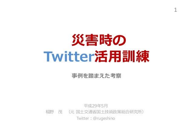 災害時の Twitter活用訓練 事例を踏まえた考察 平成29年5月 稲野 茂 (元 国⼟交通省国⼟技術政策総合研究所) Twitter:@rugeshino 1
