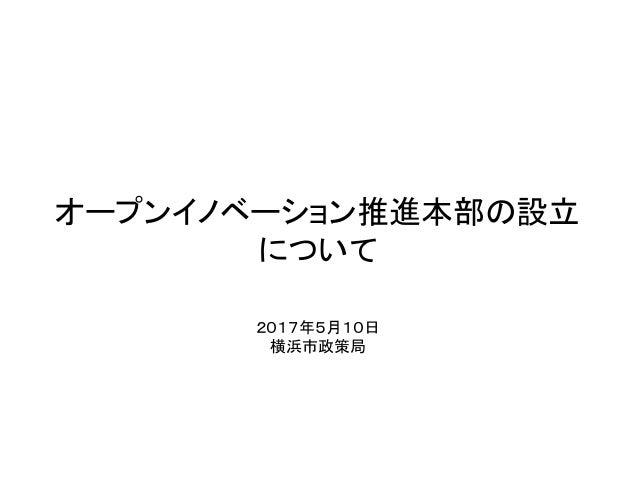 オープンイノベーション推進本部の設立 について 2017年5月10日 横浜市政策局