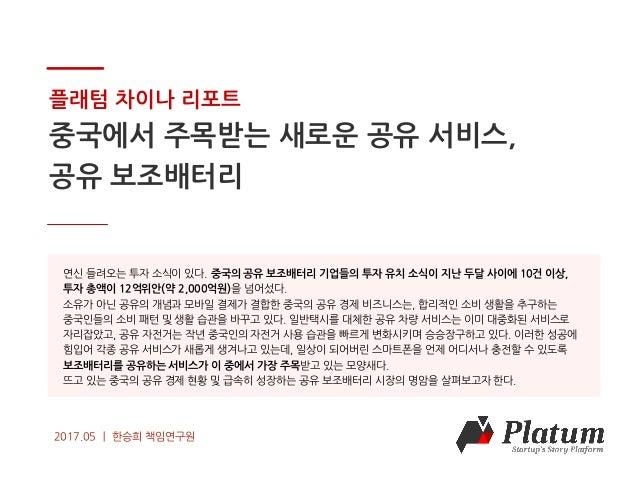 COPYRIGHT 2016 Platum Inc. ALL RIGHTS RESERVED 플래텀 차이나 리포트 중국에서 주목받는 새로운 공유 서비스, 공유 보조배터리 2017.05 ㅣ 한승희 책임연구원 연신 들려오는 투자 소...