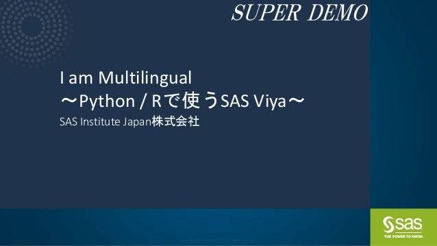 Copyright © SAS Institute Inc. All rights reserved. I am Multilingual ~Python / Rで使うSAS Viya~ SAS Institute Japan株式会社 SUPE...