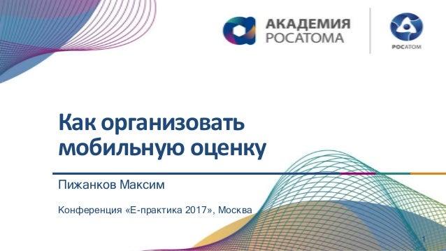 Как организовать мобильную оценку 1 Конференция «Е-практика 2017», Москва Пижанков Максим