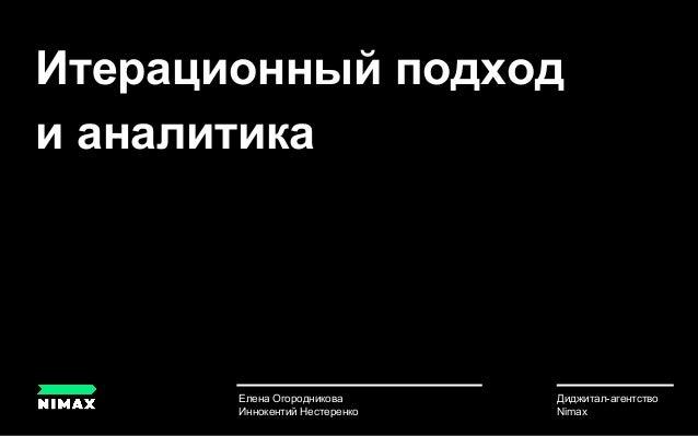 Итерационный подход и аналитика Елена Огородникова Иннокентий Нестеренко u Диджитал-агентство Nimax