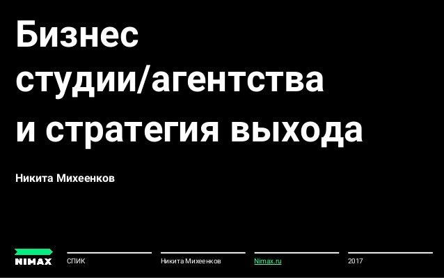 Бизнес студии/агентства и стратегия выхода Никита Михеенков 2017СПИК Никита Михеенков u Nimax.ru