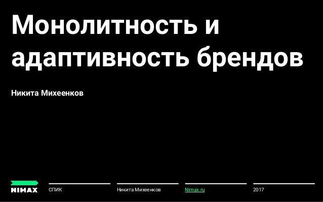 Монолитность и адаптивность брендов Никита Михеенков 2017СПИК Никита Михеенков u Nimax.ru